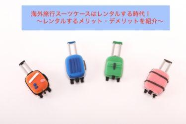 海外旅行スーツケースはレンタルする時代!レンタルするメリット・デメリットを紹介