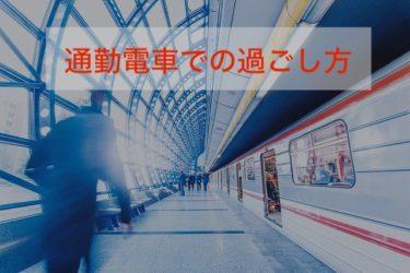 苦痛だった電車通勤が有意義な時間に変わる10の手段