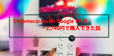 Chromecast with Google TV が−2,740円で購入できた話